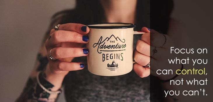 Quote: Focus on what you can control, not what you can't. Image of a woman holding a mug that says The Adventure Begins.