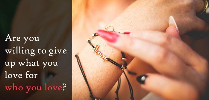 Quote: Are you willing to give up what you love for who you love? Image of a woman wearing a bracelet with the lettering LOVE.